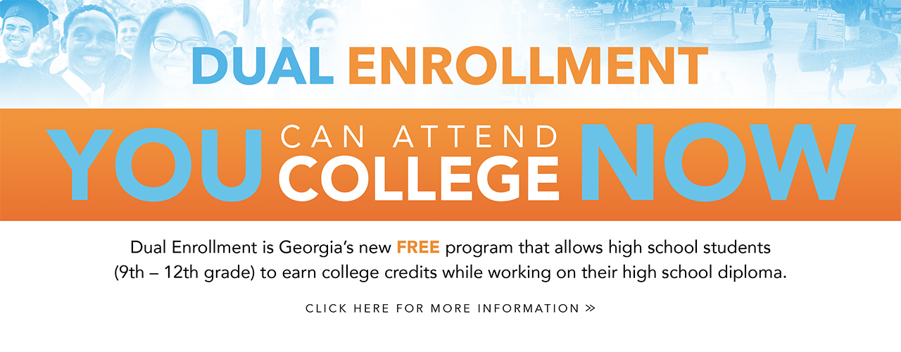 Banner: DUAL ENROLLMENT | YOU CAN ATTEND COLLEGE NOW | Dual Enrollment is Georgia's new FREE program that allow high school students (9th - 12th) to earn college credits while working on their high school diploma.